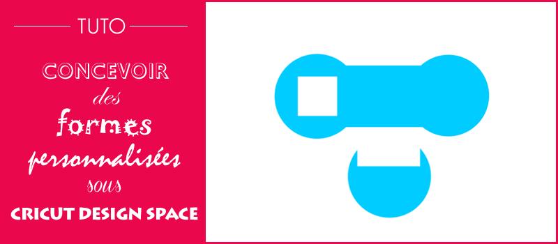 tuto design space cricut maker forme personnalisée souder couper exclure